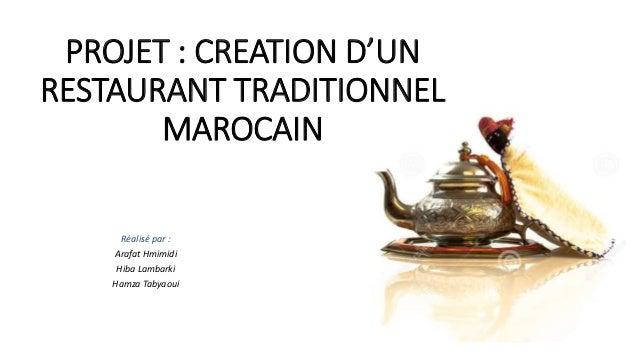 PROJET : CREATION D'UN RESTAURANT TRADITIONNEL MAROCAIN Réalisé par : Arafat Hmimidi Hiba Lambarki Hamza Tabyaoui