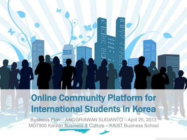 Online Community Platform forInternational Students in KoreaBusiness Plan – ANGGRIAWAN SUGIANTO – April 25, 2013MGT900 Kor...