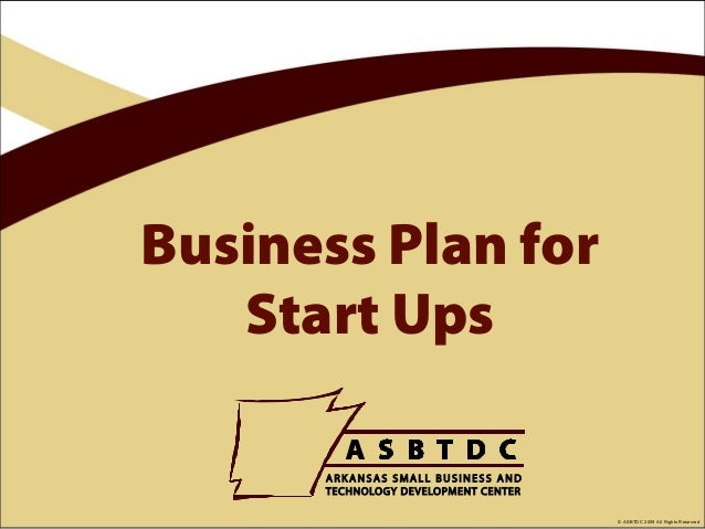 Business Plan for   Start Ups                    © ASBTDC 2009 All Rights Reserved