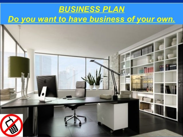 BUSINESS PLAN         BUSINESS PLANDo you want to have business of your own.