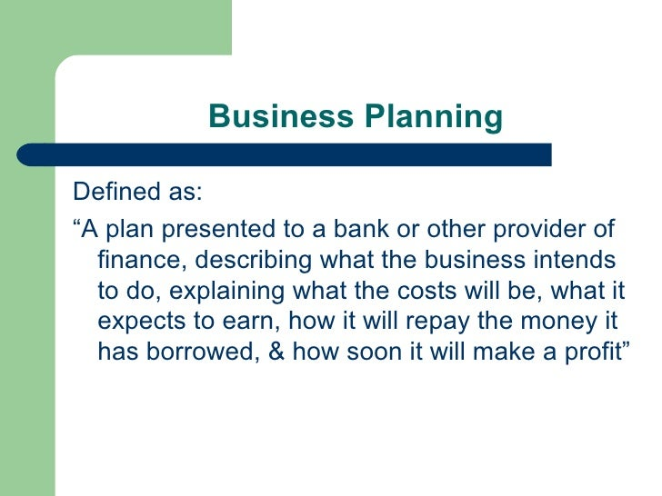 "Business Planning <ul><li>Defined as: </li></ul><ul><li>""A plan presented to a bank or other provider of finance, describi..."
