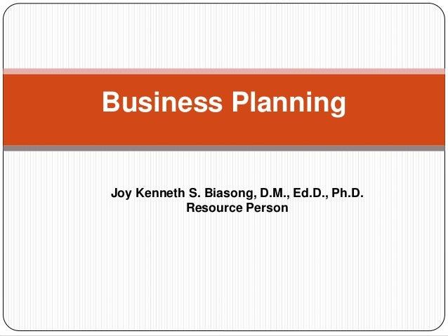 Business Planning  Joy Kenneth S. Biasong, D.M., Ed.D., Ph.D.  Resource Person