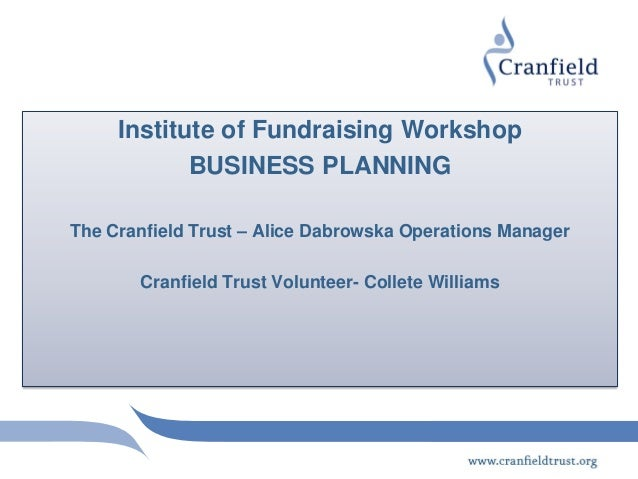 Institute of Fundraising Workshop            BUSINESS PLANNINGThe Cranfield Trust – Alice Dabrowska Operations Manager    ...