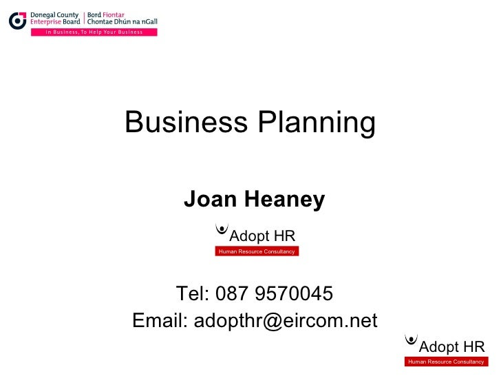 Business Planning Joan Heaney Tel: 087 9570045 Email: adopthr@eircom.net Adopt HR Human Resource Consultancy