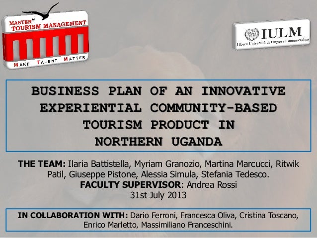 BUSINESS PLAN OF AN INNOVATIVE EXPERIENTIAL COMMUNITY-BASED TOURISM PRODUCT IN NORTHERN UGANDA THE TEAM: Ilaria Battistell...