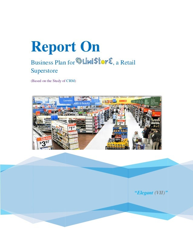 """.Report OnBusiness Plan for , a RetailSuperstore(Based on the Study of CRM)""""Elegant (VII)"""""""