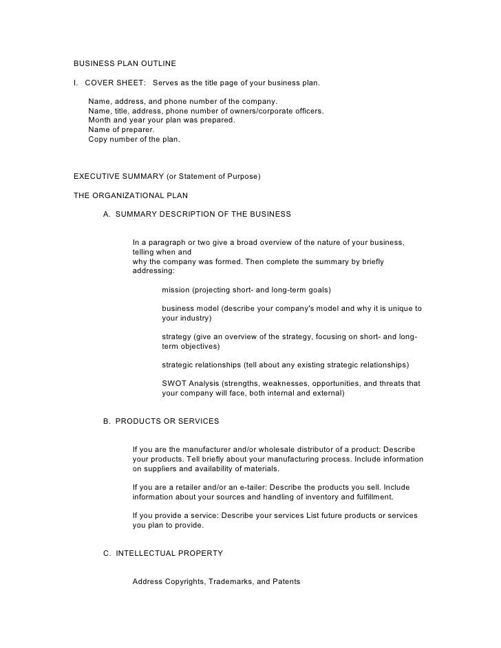 BUSINESS PLAN OUTLINEI. COVER SHEET: Serves as the title page of your business plan.   Name, address, and phone number of ...