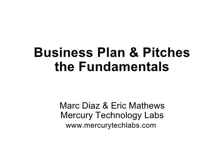 Business Plan & Pitches the Fundamentals Marc Diaz & Eric Mathews Mercury Technology Labs www.mercurytechlabs.com