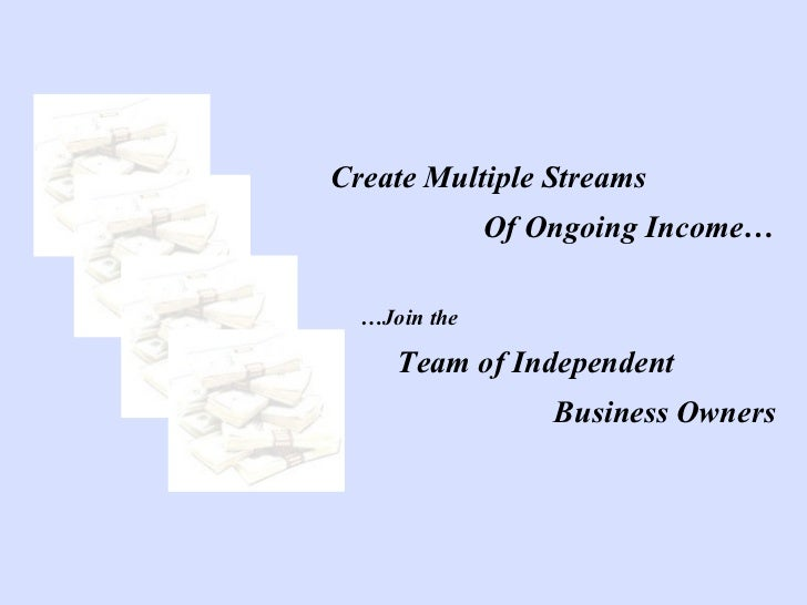 Create Multiple Streams  Of Ongoing Income… … Join the Team of Independent  Business Owners