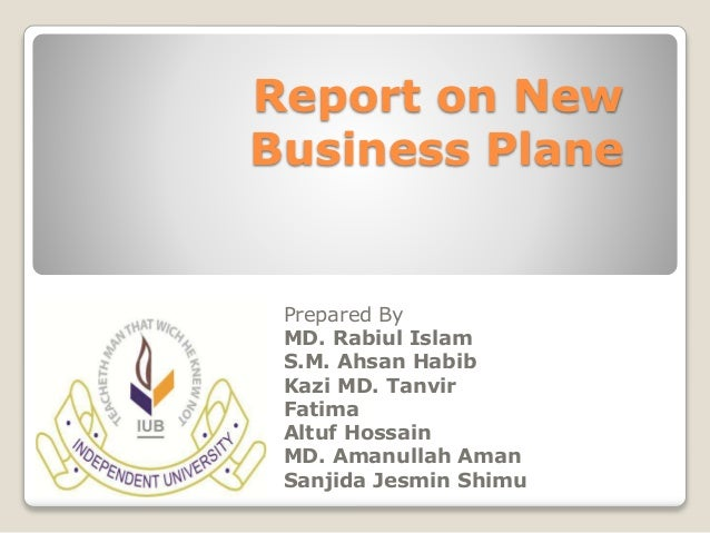 Report on New  Business Plane  Prepared By  MD. Rabiul Islam  S.M. Ahsan Habib  Kazi MD. Tanvir  Fatima  Altuf Hossain  MD...