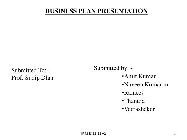 BUSINESS PLAN PRESENTATIONSubmitted To: -              Submitted by: -Prof. Sudip Dhar                       •Amit Kumar  ...