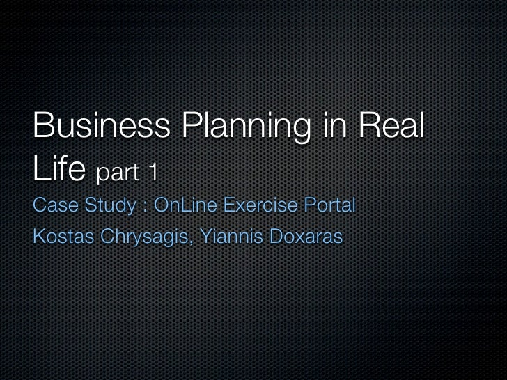 Business Planning in Real Life part 1 Case Study : OnLine Exercise Portal Kostas Chrysagis, Yiannis Doxaras