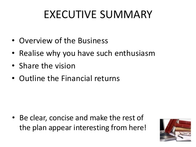 EXECUTIVE SUMMARY • Overview of the Business • Realise why you have such enthusiasm • Share the vision • Outline the Finan...