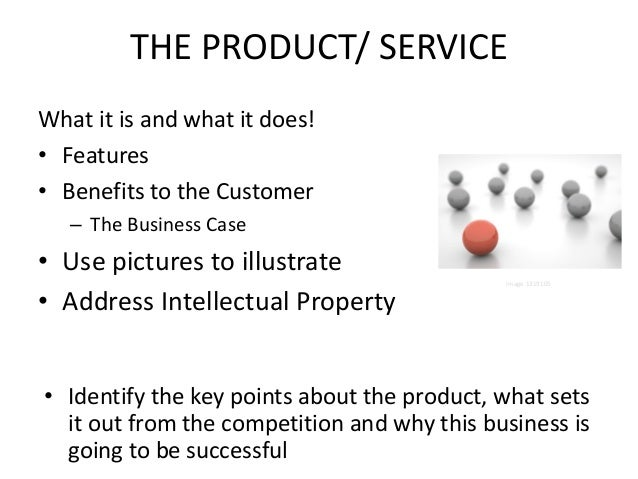 THE PRODUCT/ SERVICE What it is and what it does! • Features • Benefits to the Customer – The Business Case • Use pictures...