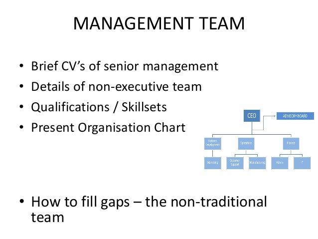 MANAGEMENT TEAM • Brief CV's of senior management • Details of non-executive team • Qualifications / Skillsets • Present O...