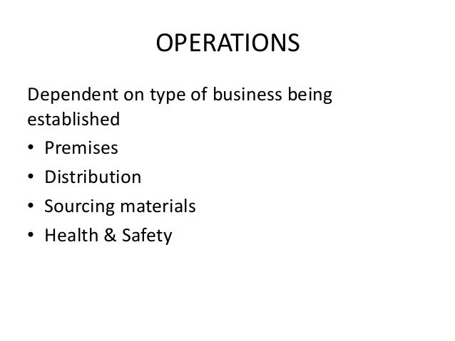 OPERATIONS Dependent on type of business being established • Premises • Distribution • Sourcing materials • Health & Safety