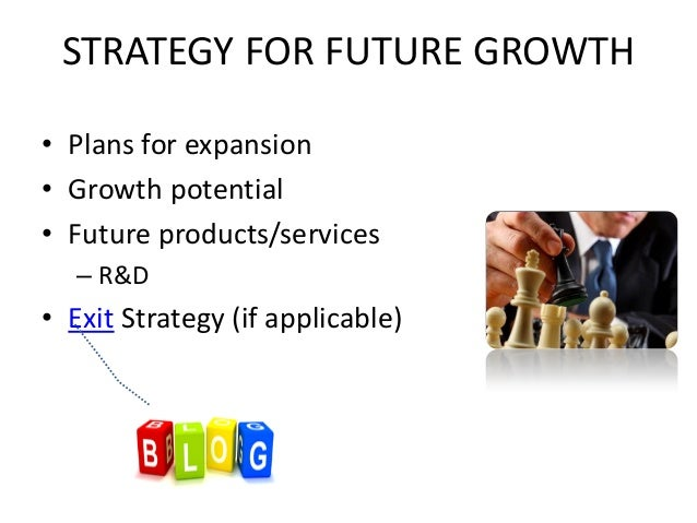 STRATEGY FOR FUTURE GROWTH • Plans for expansion • Growth potential • Future products/services – R&D • Exit Strategy (if a...