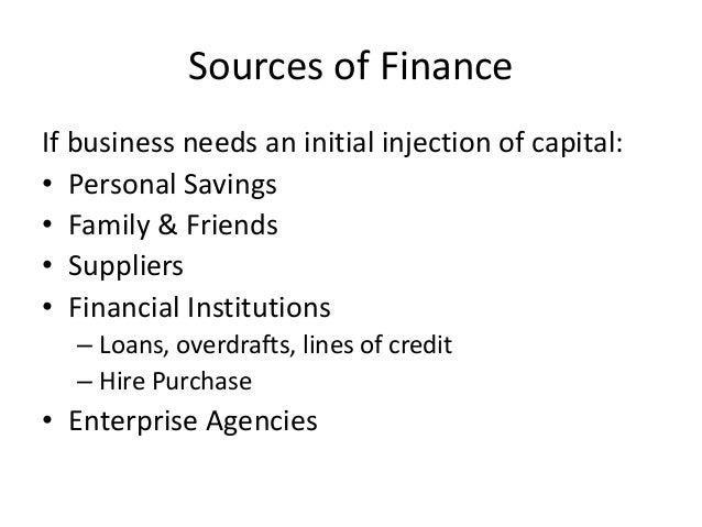 Sources of Finance If business needs an initial injection of capital: • Personal Savings • Family & Friends • Suppliers • ...