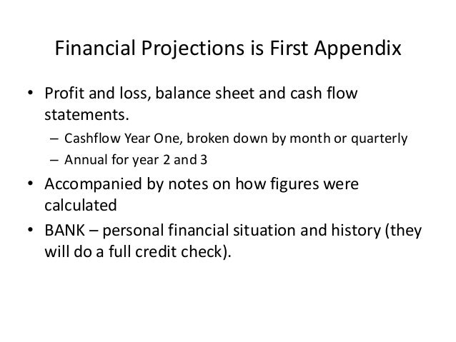 Financial Projections is First Appendix • Profit and loss, balance sheet and cash flow statements. – Cashflow Year One, br...