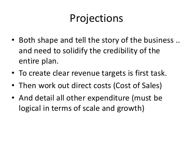Projections • Both shape and tell the story of the business .. and need to solidify the credibility of the entire plan. • ...