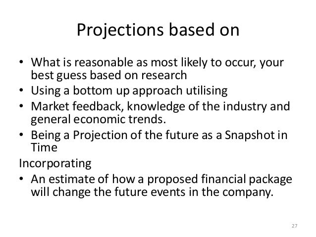 Projections based on • What is reasonable as most likely to occur, your best guess based on research • Using a bottom up a...