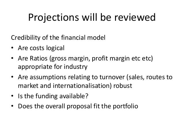 Projections will be reviewed Credibility of the financial model • Are costs logical • Are Ratios (gross margin, profit mar...