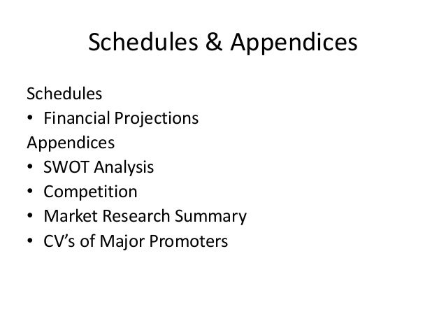 Schedules & Appendices Schedules • Financial Projections Appendices • SWOT Analysis • Competition • Market Research Summar...