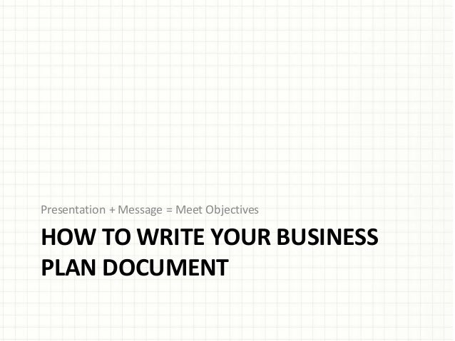 HOW TO WRITE YOUR BUSINESS PLAN DOCUMENT Presentation + Message = Meet Objectives
