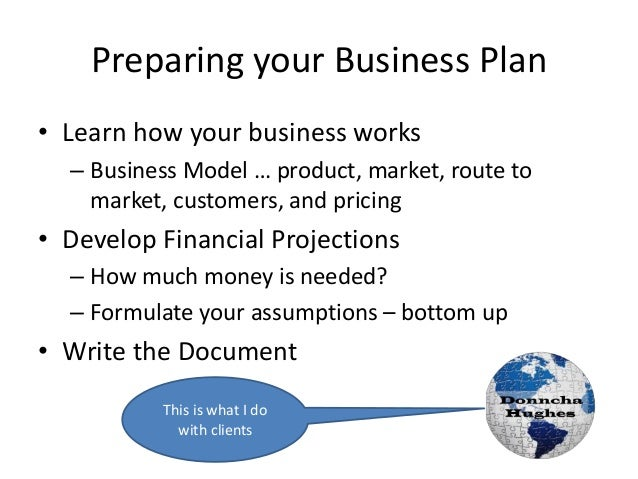 Preparing your Business Plan • Learn how your business works – Business Model … product, market, route to market, customer...