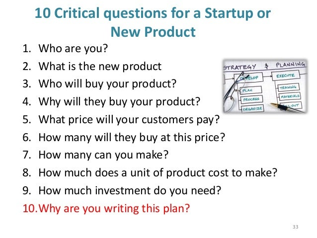 10 Critical questions for a Startup or New Product 1. Who are you? 2. What is the new product 3. Who will buy your product...