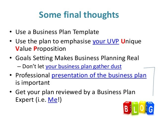 • Use a Business Plan Template • Use the plan to emphasise your UVP Unique Value Proposition • Goals Setting Makes Busines...