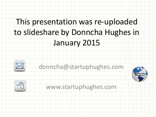 This presentation was re-uploaded to slideshare by Donncha Hughes in January 2015 donncha@startuphughes.com www.startuphug...