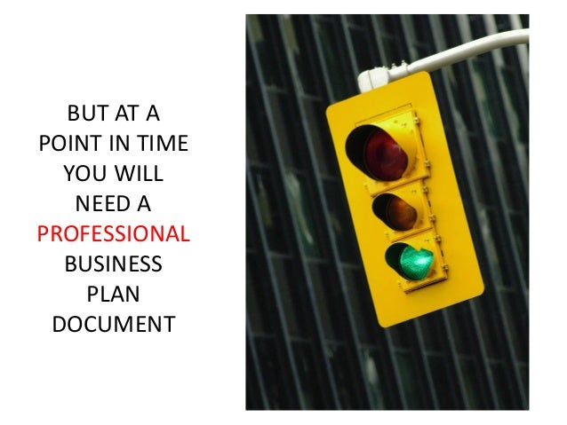 BUT AT A POINT IN TIME YOU WILL NEED A PROFESSIONAL BUSINESS PLAN DOCUMENT