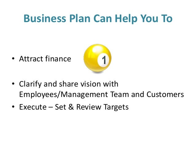 Business Plan Can Help You To • Attract finance • Clarify and share vision with Employees/Management Team and Customers • ...