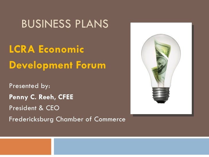 BUSINESS PLANSLCRA EconomicDevelopment ForumPresented by:Penny C. Reeh, CFEEPresident & CEOFredericksburg Chamber of Comme...