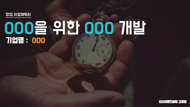 인사이트컨설팅 고명환 창업 사업계획서 OOO을 위한 OOO 개발 기업명 : OOO