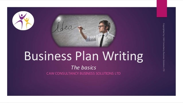 Business Plan Writing The basics CAW CONSULTANCY BUSINESS SOLUTIONS LTD