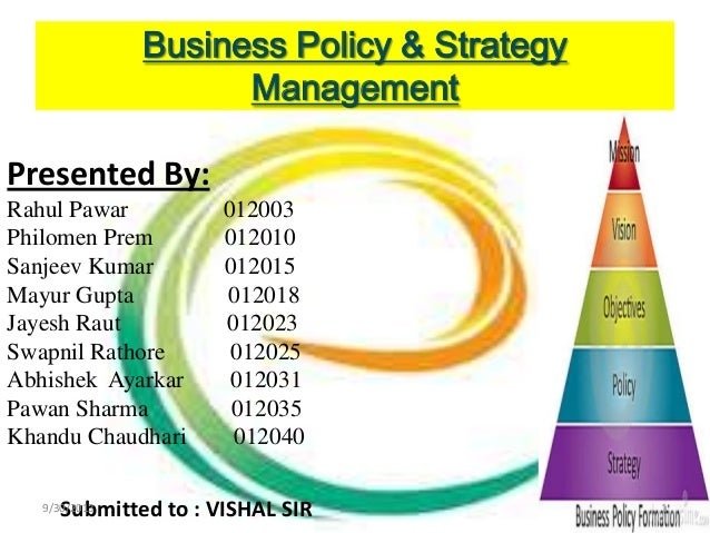 Business Policy & Strategy Management Presented By: Rahul Pawar 012003 Philomen Prem 012010 Sanjeev Kumar 012015 Mayur Gup...