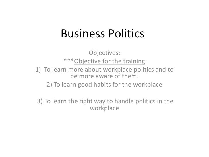 Business Politics                   Objectives:           ***Objective for the training:1) To learn more about workplace p...