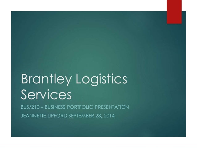 Brantley Logistics  Services  BUS/210 – BUSINESS PORTFOLIO PRESENTATION  JEANNETTE LIPFORD SEPTEMBER 28, 2014
