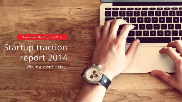 Startup traction report 2014 Where are we heading Alexander Bartlic, July 2014