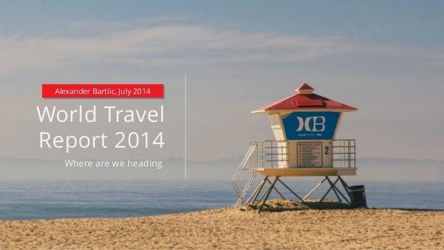 World Travel Report 2014 Where are we heading Alexander Bartlic, July 2014