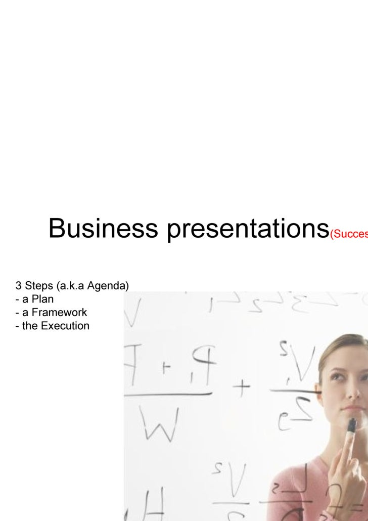 Business presentations (Successful!!) 3 Steps (a.k.a Agenda) - a Plan - a Framework - the Execution