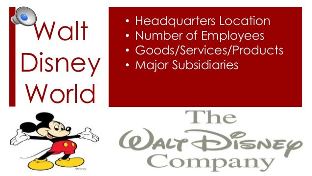 Walt Disney World  • • • •  Headquarters Location Number of Employees Goods/Services/Products Major Subsidiaries
