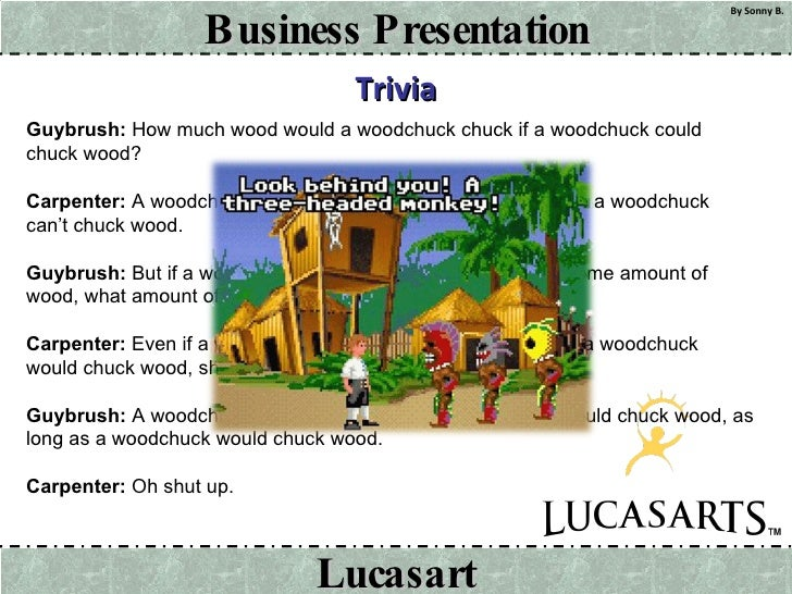 Trivia Guybrush:  How much wood would a woodchuck chuck if a woodchuck could chuck wood? Carpenter:  A woodchuck would chu...