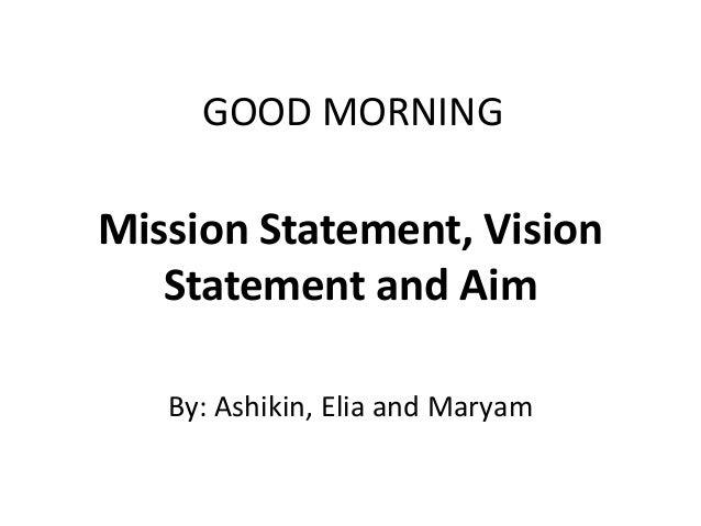 GOOD MORNINGMission Statement, Vision   Statement and Aim   By: Ashikin, Elia and Maryam