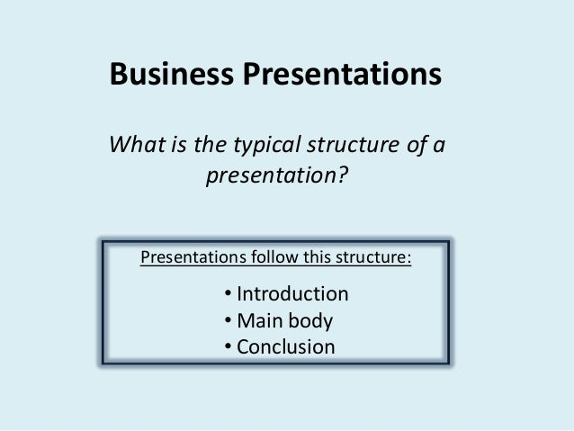 Business Presentations What is the typical structure of a presentation? Presentations follow this structure:  • Introducti...