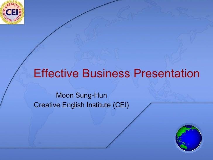 Effective Business Presentation Moon Sung-Hun Creative English Institute (CEI)