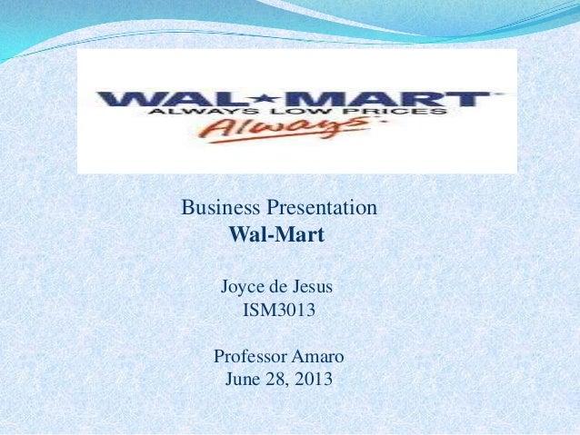 1 Business Presentation Wal-Mart Joyce de Jesus ISM3013 Professor Amaro June 28, 2013