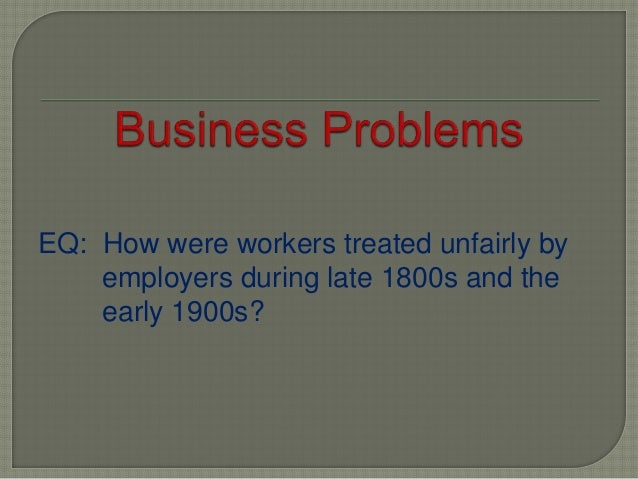 EQ: How were workers treated unfairly by employers during late 1800s and the early 1900s?